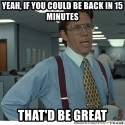 That would be great - Yeah, if you could be back in 15 minutes that'd be great