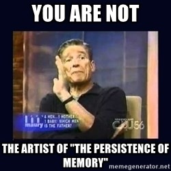 """Maury Povich Father - YOU ARE NOT THE artist of """"the Persistence of Memory"""""""