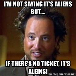 Ancient Aliens - I'M Not Saying It's Aliens But.... IF There's No Ticket, IT's Aleins!