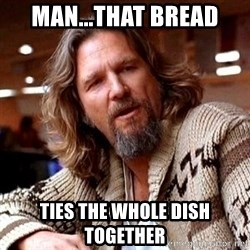 Big Lebowski - Man...that bread ties the whole dish together