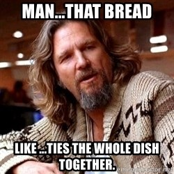 Big Lebowski - Man...that bread like ...ties the whole dish together.