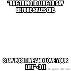 """Blank Meme - """"One thing id like to say before sales dIe, Stay positive and love your life"""" -311"""