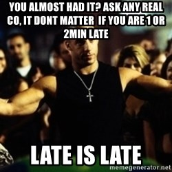 Dom Fast and Furious - you almost had it? ask any real co, it dont matter  if you are 1 or 2min late  late is late