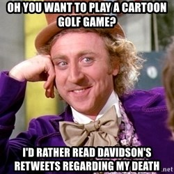 Willy Wonka - Oh you want to play a Cartoon golf game? I'd rather rEad davidson's Retweets regarding my death