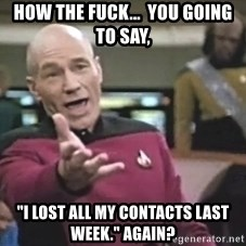 "Captain Picard - How the fuck...  You going to say, ""i lOst aLL my contacts laST week."" Again?"