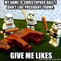 Beating a Dead Horse stormtrooper - My name is Christopher hale. I don't LIKE President Trump.  Give ME LIKES
