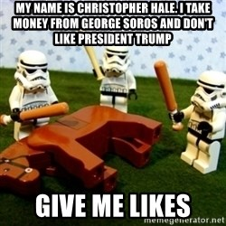 Beating a Dead Horse stormtrooper - My NAME is CHRISTOPHER hale. I take money from George Soros and don't Like President TRUMP  Give ME LIKES