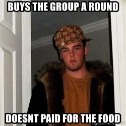 Scumbag Steve - Buys the group a round Doesnt paid for the food