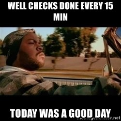 Ice Cube- Today was a Good day - well checks done every 15 min today was a good day