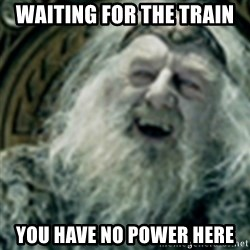 you have no power here - waiting for the train you have no power here