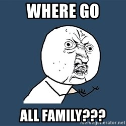Y U No - Where go All Family???