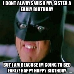 Goddamn Batman - I dont always wish my Sister a Early Birthday But i am beacuse im goiNg to bed early! Happy Happy Birthday