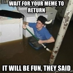 it'll be fun they say - Wait for your meme to Return It Will Be Fun, They Said