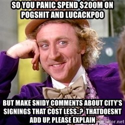 Willy Wonka - So you panic spend $200m on pogshit and lucackpoo But Make snidy comments about city's signings thAt cost less..?  Thatdoesnt add up, please explain