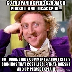 Willy Wonka - So you panic spend $200m on pogshit and lucackpoo... BUT MAKE SNIDY COMMENTS ABOUT CITY'S SIGNINGS THAT COST LESS..? THAT  DOESNT ADD UP, PLEASE EXPLAIN