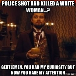 you had my curiosity dicaprio - Police shot and killed a white woman...? Gentlemen, you had my curiosity but now you have my attention