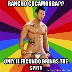 Gay pornstar logic - RanCho cUcamonga?? Only if facundo brings the sPit!!