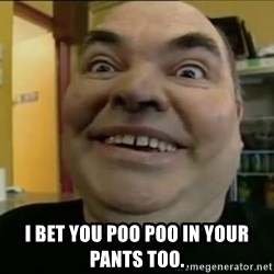 Leonard the Nut -  I bet you poo poo in your pants too.
