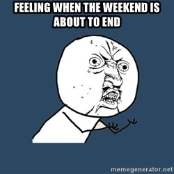 Y U No - feeling when the weekend is about to end