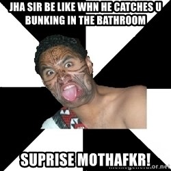 Maori Guy - jha sir be like whn he catches u bunking in the bathroom suprise mothafkr!