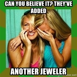 Laughing Girls  - Can you believe it? They've added another jeweler
