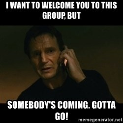 liam neeson taken - I want to welcome you to this group, but somebody's coming. gotta go!