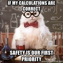 Chemistry Cat - If my calculations are correct Safety is our first priority