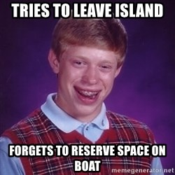 Bad Luck Brian - Tries to leave island forgets to reserve space on boat