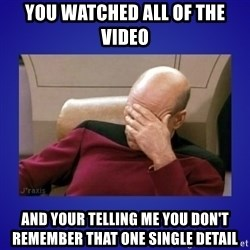 Picard facepalm  - You watched all of the video And your telling me you don't remember that one single detail