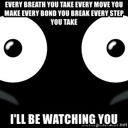 Scary Mr. Popo - Every breath you take Every move you make Every bond you break Every step you take I'll be watching you