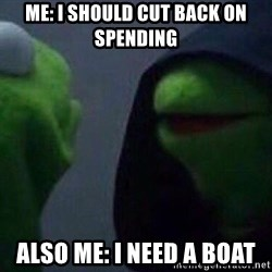 Evil kermit - Me: I should cut back on spending Also Me: i need a boat