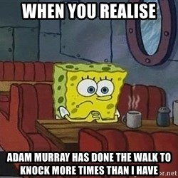 Coffee shop spongebob - When you realise Adam murray has Done the walk to knock more tiMes than i have