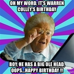 old lady - Oh my word, it's warren colley's birthday boy, he has a big ole head, oops...happy birthday !!