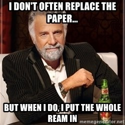 The Most Interesting Man In The World - I don't often replace the paper... but when i do, I put the whole ream in