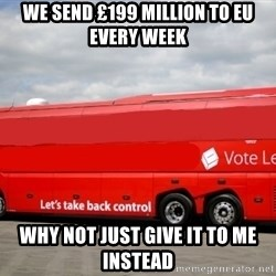 Brexit Bus - WE SEND £199 million to eu every week why not just give it to me instead