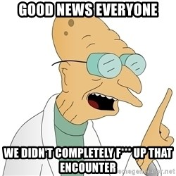 Good News Everyone - Good news everyone we didn't completely f*** up that encounter