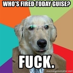 Business Dog - Who's fired today guise? Fuck.