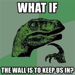 Philosoraptor - What if The wall is to keep us in?