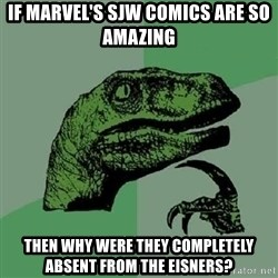 Philosoraptor - If Marvel's SJW comics are so amazing Then why were they completely absent from the Eisners?