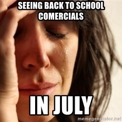 First World Problems - Seeing back to school comercials in july