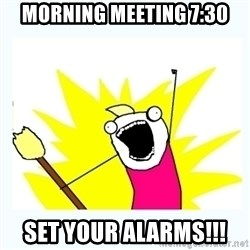 All the things - Morning meeting 7:30 Set your alarms!!!