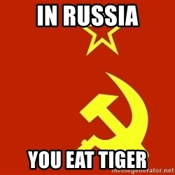 In Soviet Russia - in russia you eat tiger