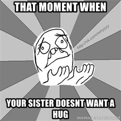 Whyyy??? - That moment when your sister doesnt want a hug