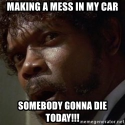 Angry Samuel L Jackson - Making a Mess in my car Somebody GONna die today!!!