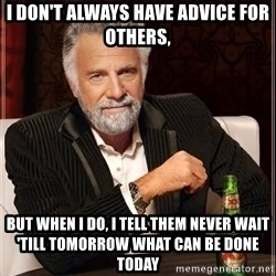 The Most Interesting Man In The World - I don't always have Advice for others, But When I do, I tell them never wait 'till tomorrow what can be done Today