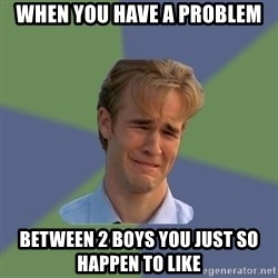 Sad Face Guy - When you have a problem between 2 boys you just so happen to like