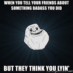 Forever Alone - when you tell your friends about something badass you did but they think you lyin'
