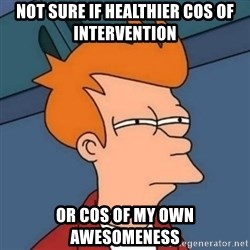 Not sure if troll - Not sure if healthier cos of intervention Or cos of my own awesomeness