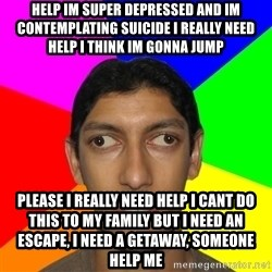RetardPuskar - help im super depressed and im contemplating suicide i really need help i think im gonna jump please i really need help i cant do this to my family but i need an escape, i need a getaway, someone help me