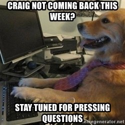 I have no idea what I'm doing - Dog with Tie - Craig not coming back this week? stay tuned for pressing questions